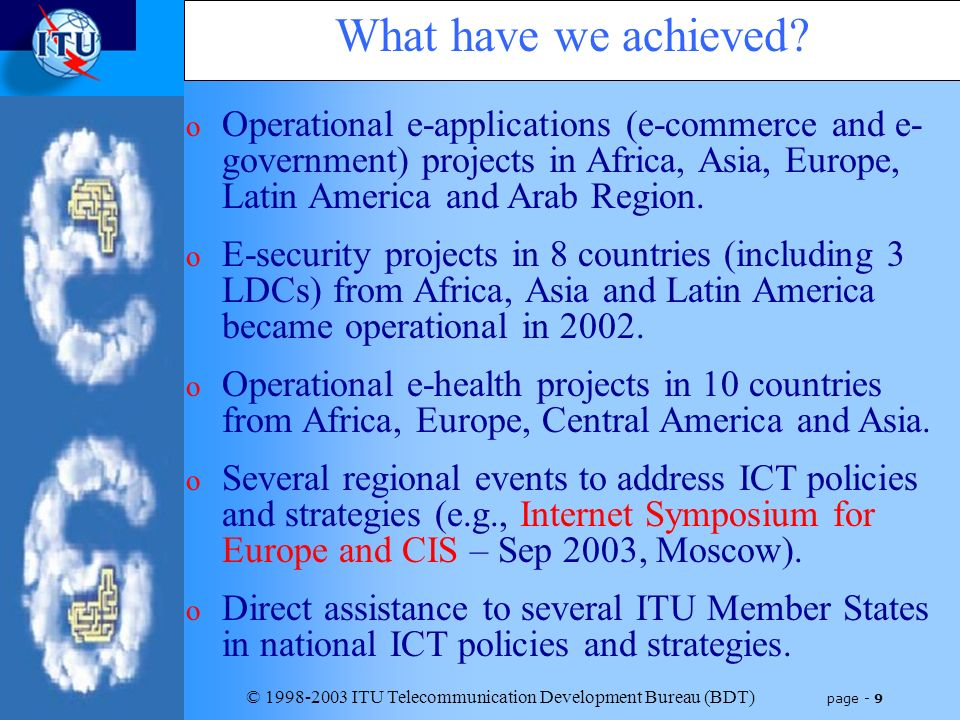© 1998-2003 ITU Telecommunication Development Bureau (BDT) page - 9 o Operational e-applications (e-commerce and e- government) projects in Africa, Asia, Europe, Latin America and Arab Region.