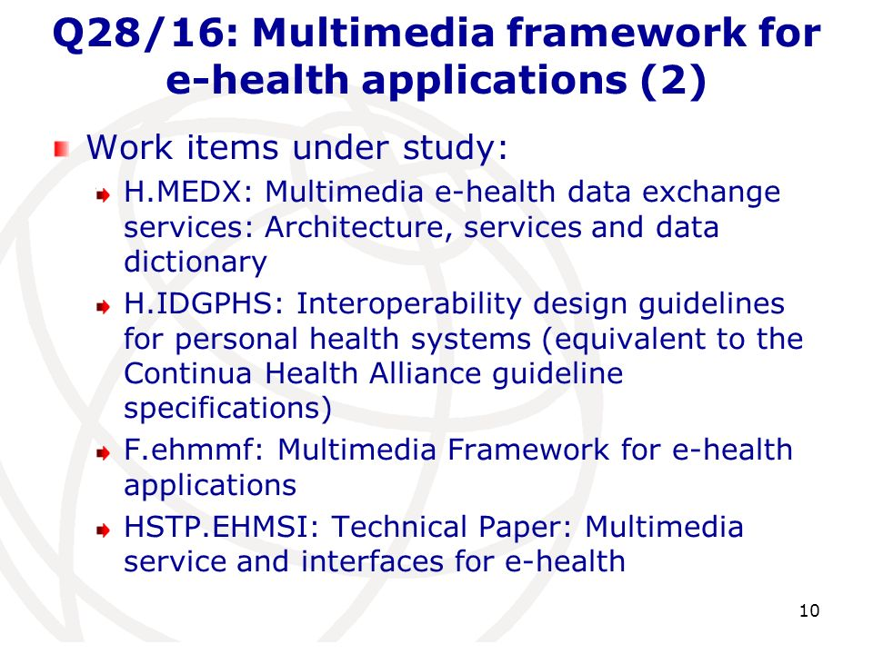 Q28/16: Multimedia framework for e-health applications (2) Work items under study: H.MEDX: Multimedia e-health data exchange services: Architecture, services and data dictionary H.IDGPHS: Interoperability design guidelines for personal health systems (equivalent to the Continua Health Alliance guideline specifications) F.ehmmf: Multimedia Framework for e-health applications HSTP.EHMSI: Technical Paper: Multimedia service and interfaces for e-health 10