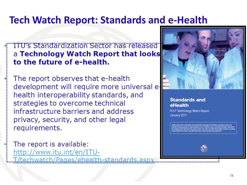 Tech Watch Report: Standards and e-Health 14 ITUs Standardization Sector has released a Technology Watch Report that looks to the future of e-health.