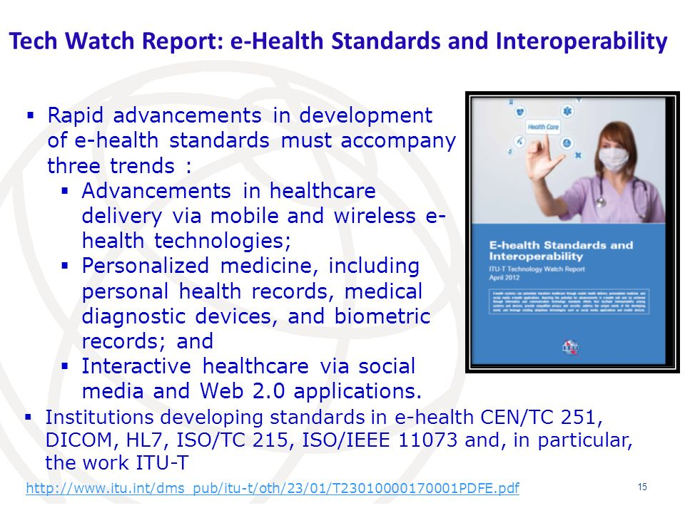 Tech Watch Report: e-Health Standards and Interoperability 15 Institutions developing standards in e-health CEN/TC 251, DICOM, HL7, ISO/TC 215, ISO/IE