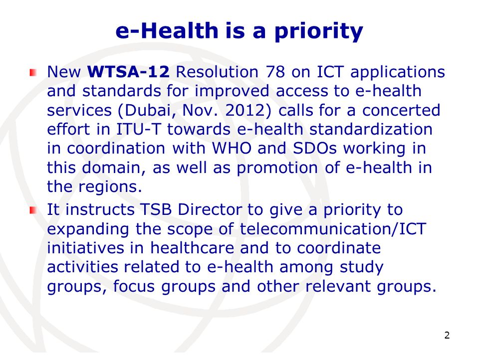 e-Health is a priority New WTSA-12 Resolution 78 on ICT applications and standards for improved access to e-health services (Dubai, Nov.