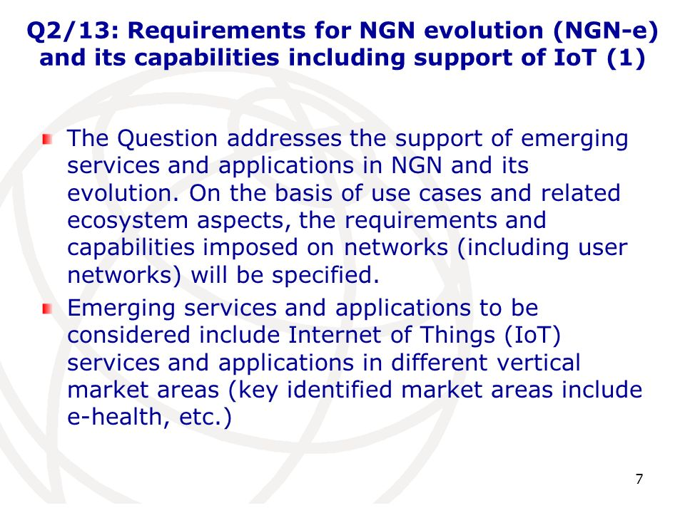 Q2/13: Requirements for NGN evolution (NGN-e) and its capabilities including support of IoT (1) The Question addresses the support of emerging services and applications in NGN and its evolution.