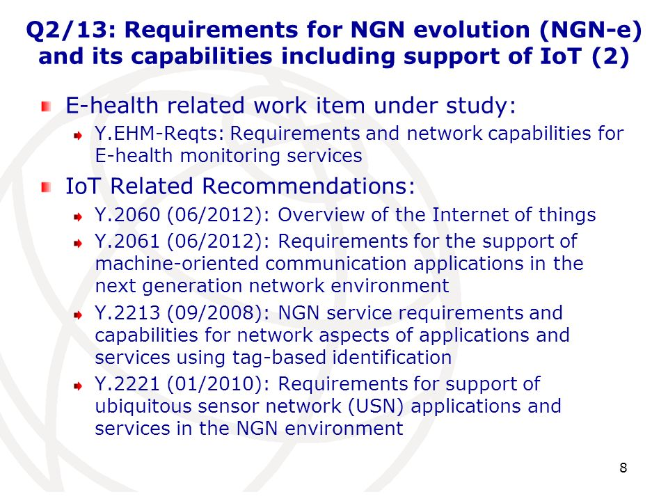 Q2/13: Requirements for NGN evolution (NGN-e) and its capabilities including support of IoT (2) E-health related work item under study: Y.EHM-Reqts: R
