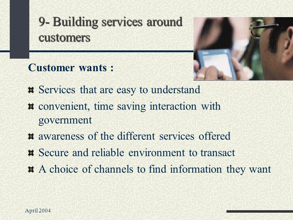 April 2004 Services that are easy to understand convenient, time saving interaction with government awareness of the different services offered Secure and reliable environment to transact A choice of channels to find information they want 9- Building services around customers Customer wants :