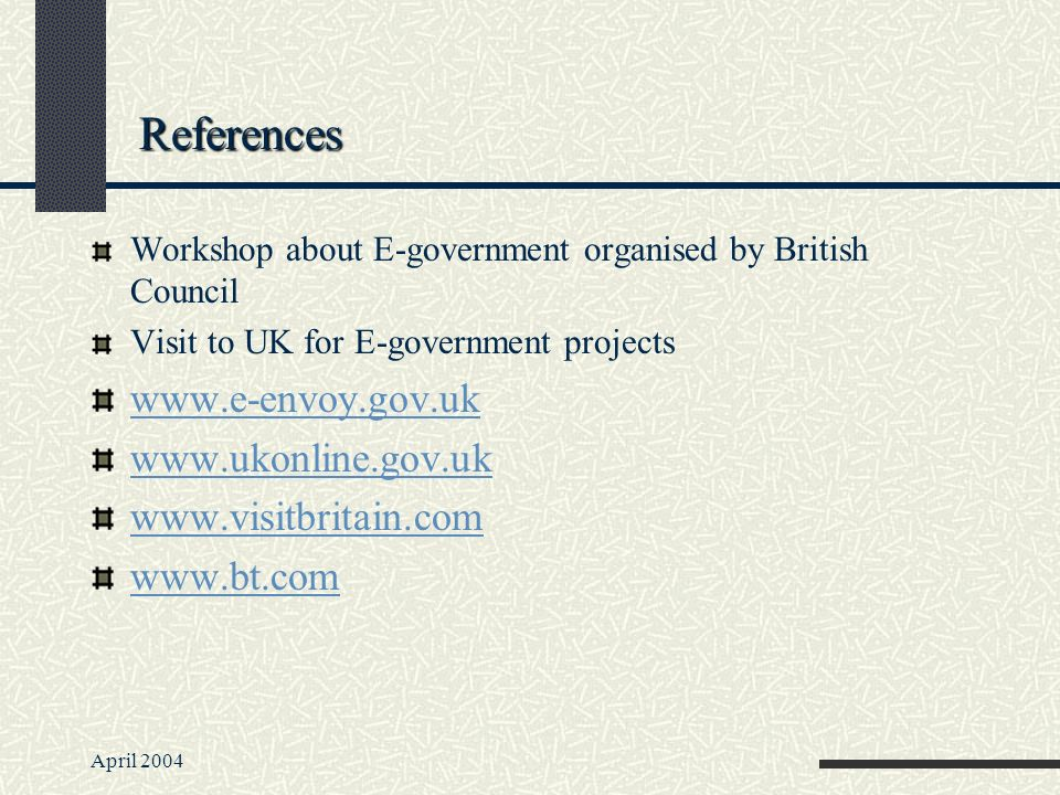 April 2004 References Workshop about E-government organised by British Council Visit to UK for E-government projects www.e-envoy.gov.uk www.ukonline.gov.uk www.visitbritain.com www.bt.com