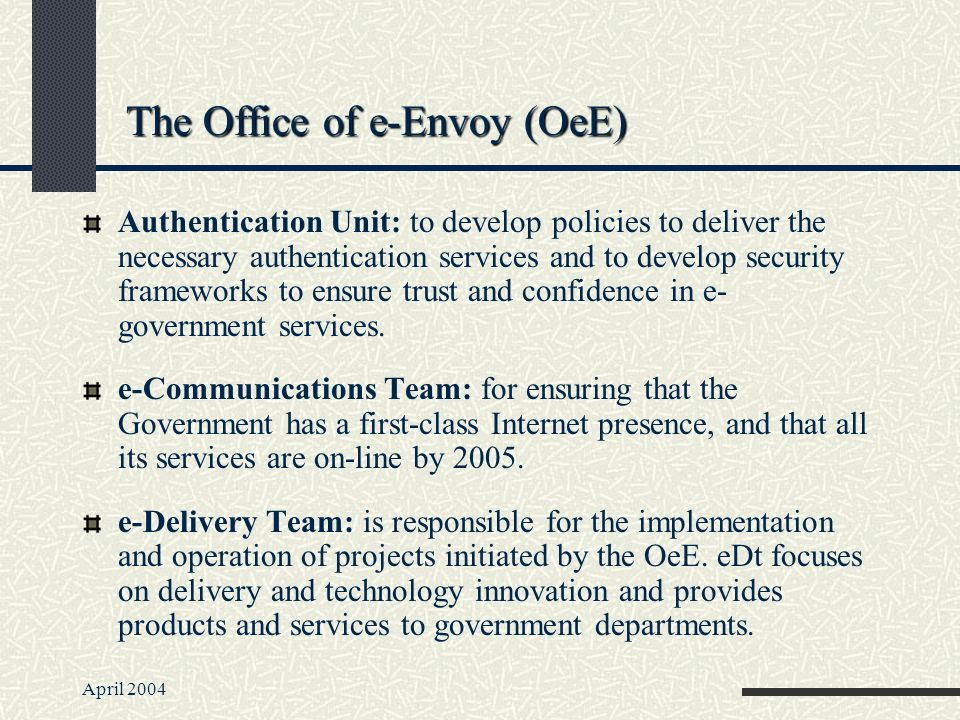 April 2004 The Office of e-Envoy (OeE) Authentication Unit: to develop policies to deliver the necessary authentication services and to develop security frameworks to ensure trust and confidence in e- government services.
