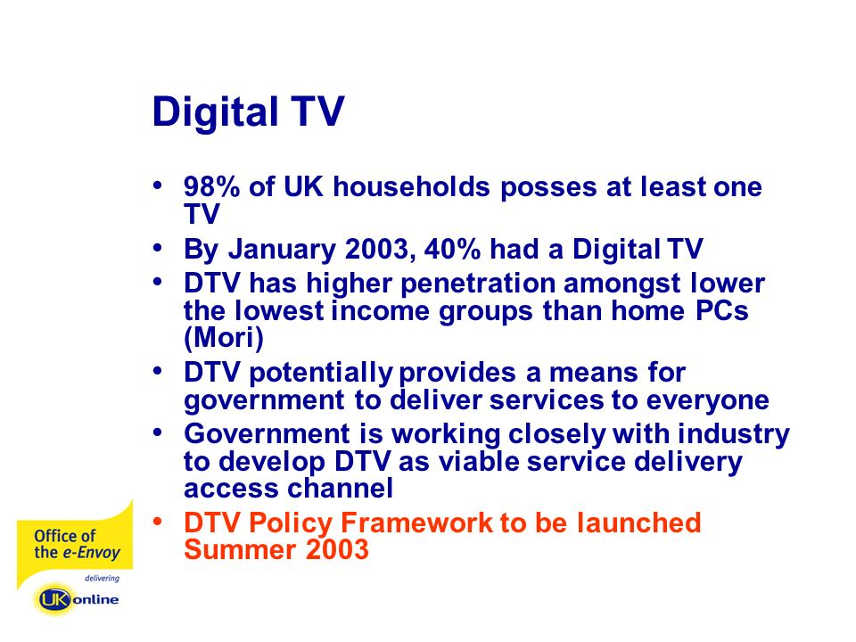 Digital TV 98% of UK households posses at least one TV By January 2003, 40% had a Digital TV DTV has higher penetration amongst lower the lowest incom
