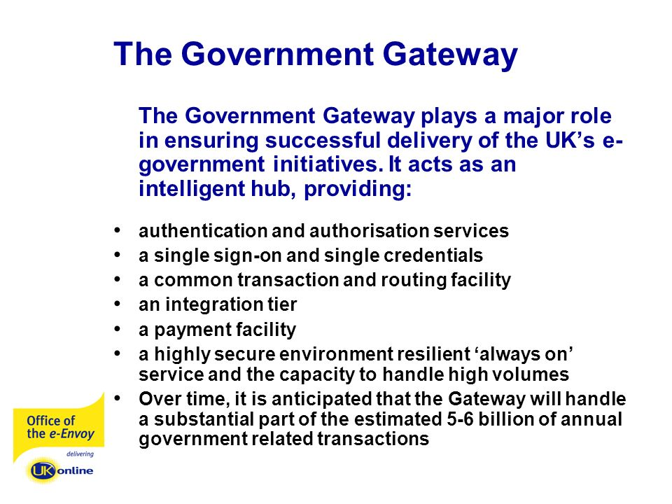 The Government Gateway The Government Gateway plays a major role in ensuring successful delivery of the UKs e- government initiatives.