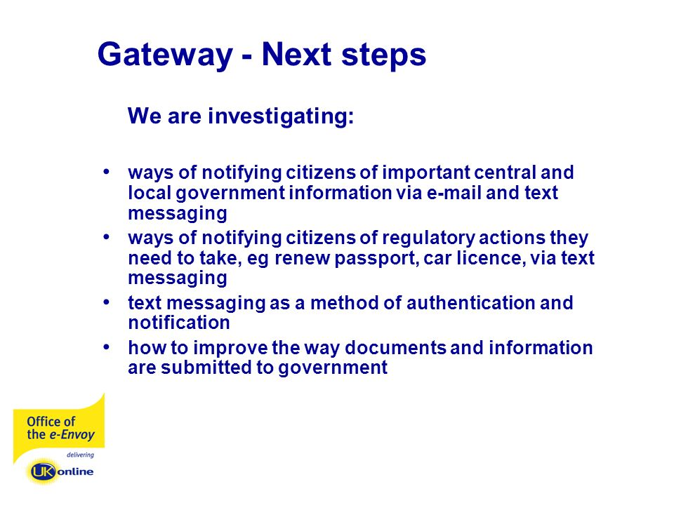 Gateway - Next steps We are investigating: ways of notifying citizens of important central and local government information via e-mail and text messaging ways of notifying citizens of regulatory actions they need to take, eg renew passport, car licence, via text messaging text messaging as a method of authentication and notification how to improve the way documents and information are submitted to government