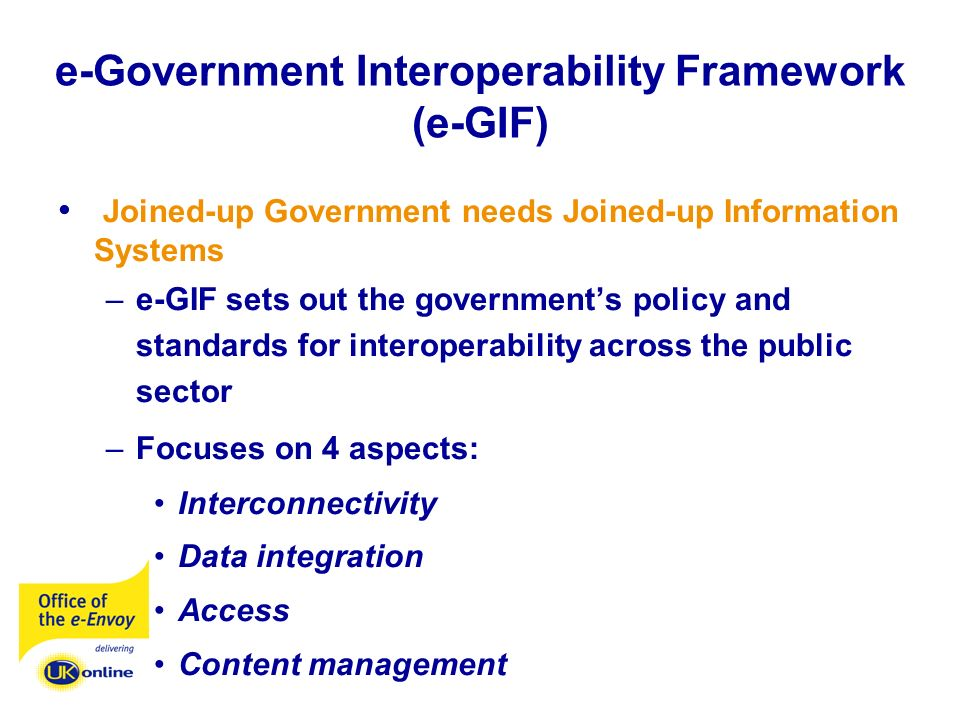 e-Government Interoperability Framework (e-GIF) Joined-up Government needs Joined-up Information Systems –e-GIF sets out the governments policy and standards for interoperability across the public sector –Focuses on 4 aspects: Interconnectivity Data integration Access Content management