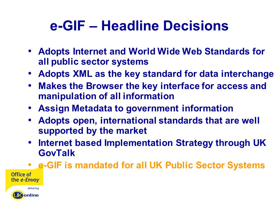 e-GIF – Headline Decisions Adopts Internet and World Wide Web Standards for all public sector systems Adopts XML as the key standard for data interchange Makes the Browser the key interface for access and manipulation of all information Assign Metadata to government information Adopts open, international standards that are well supported by the market Internet based Implementation Strategy through UK GovTalk e-GIF is mandated for all UK Public Sector Systems