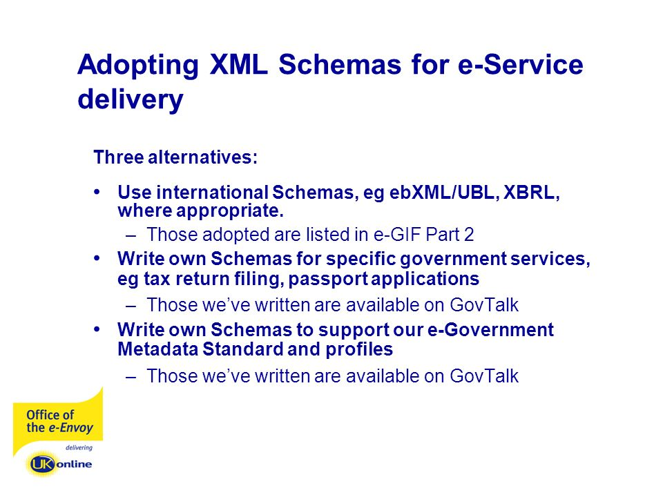 Adopting XML Schemas for e-Service delivery Three alternatives: Use international Schemas, eg ebXML/UBL, XBRL, where appropriate.