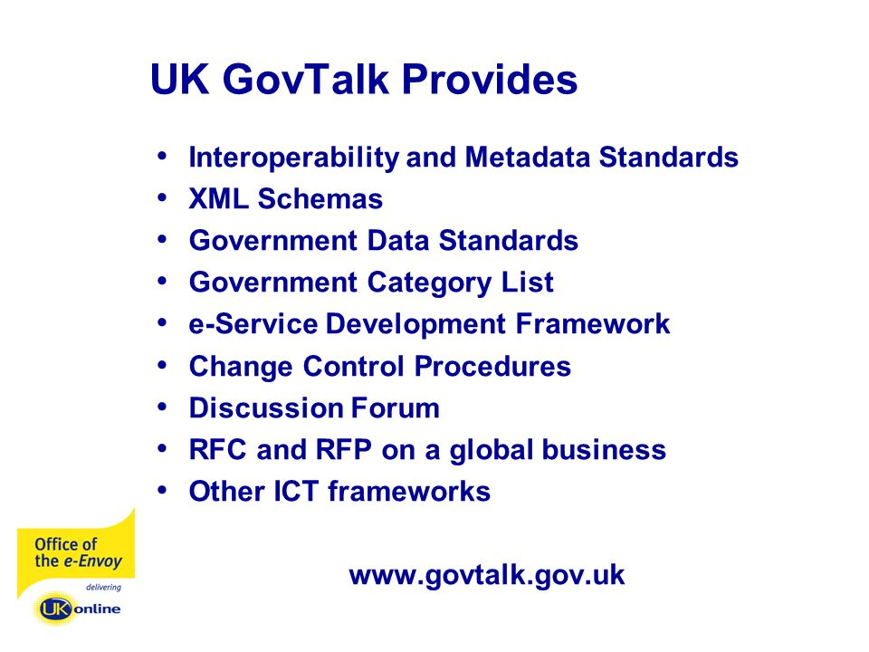 UK GovTalk Provides Interoperability and Metadata Standards XML Schemas Government Data Standards Government Category List e-Service Development Framework Change Control Procedures Discussion Forum RFC and RFP on a global business Other ICT frameworks