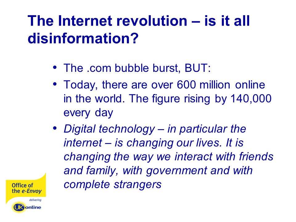 The Internet revolution – is it all disinformation? The.com bubble burst, BUT: Today, there are over 600 million online in the world. The figure risin