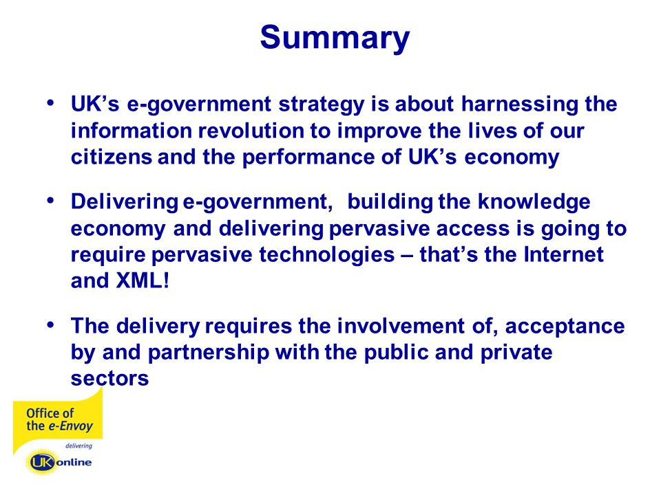 Summary UKs e-government strategy is about harnessing the information revolution to improve the lives of our citizens and the performance of UKs economy Delivering e-government, building the knowledge economy and delivering pervasive access is going to require pervasive technologies – thats the Internet and XML.