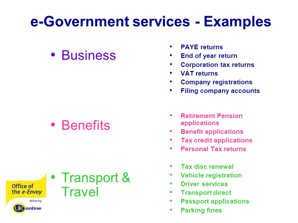 e-Government services - Examples Business Benefits Transport & Travel PAYE returns End of year return Corporation tax returns VAT returns Company registrations Filing company accounts Retirement Pension applications Benefit applications Tax credit applications Personal Tax returns Tax disc renewal Vehicle registration Driver services Transport direct Passport applications Parking fines