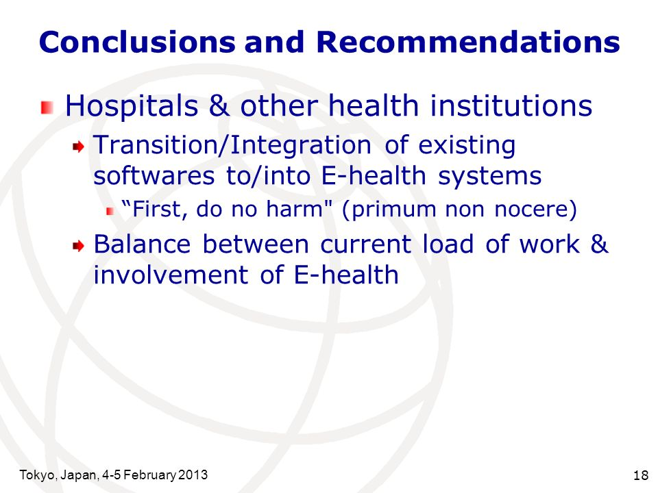 Tokyo, Japan, 4-5 February 2013 18 Conclusions and Recommendations Hospitals & other health institutions Transition/Integration of existing softwares