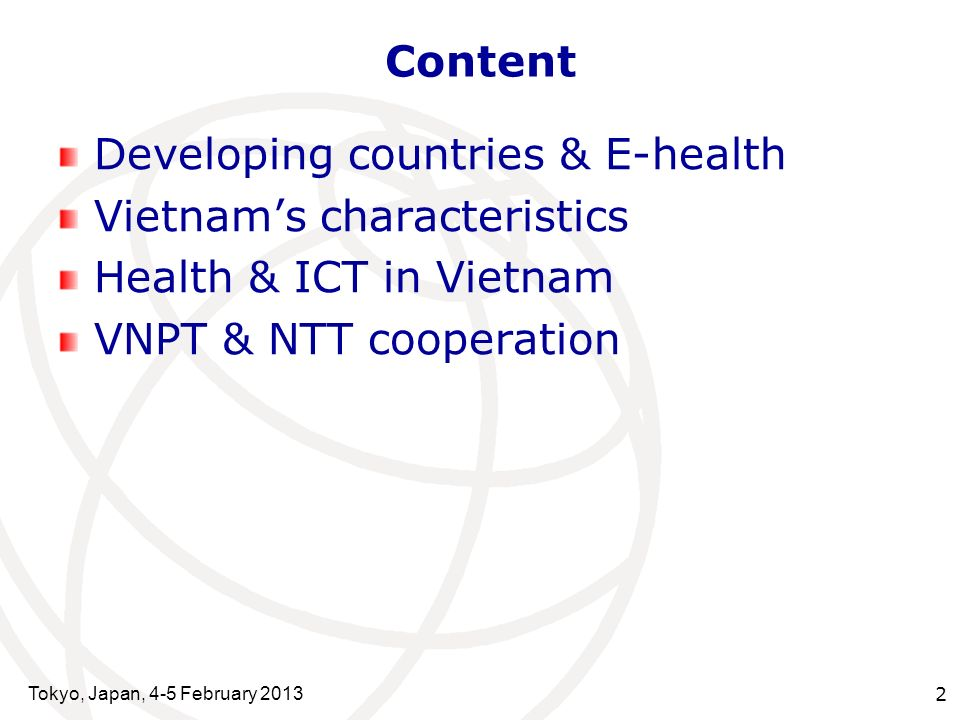Tokyo, Japan, 4-5 February 2013 2 Content Developing countries & E-health Vietnams characteristics Health & ICT in Vietnam VNPT & NTT cooperation