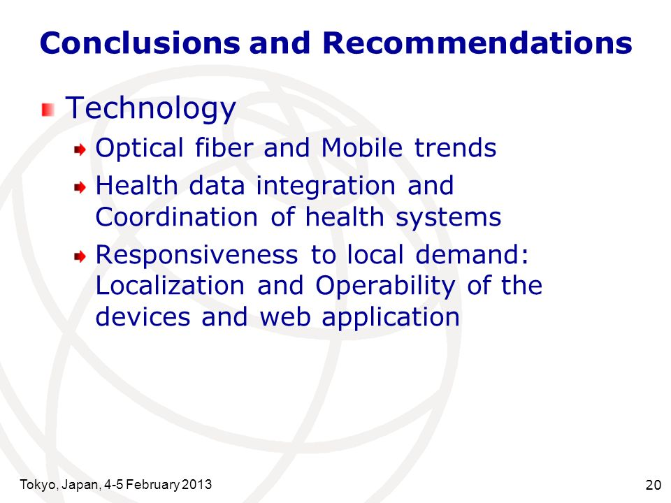 Tokyo, Japan, 4-5 February 2013 20 Conclusions and Recommendations Technology Optical fiber and Mobile trends Health data integration and Coordination