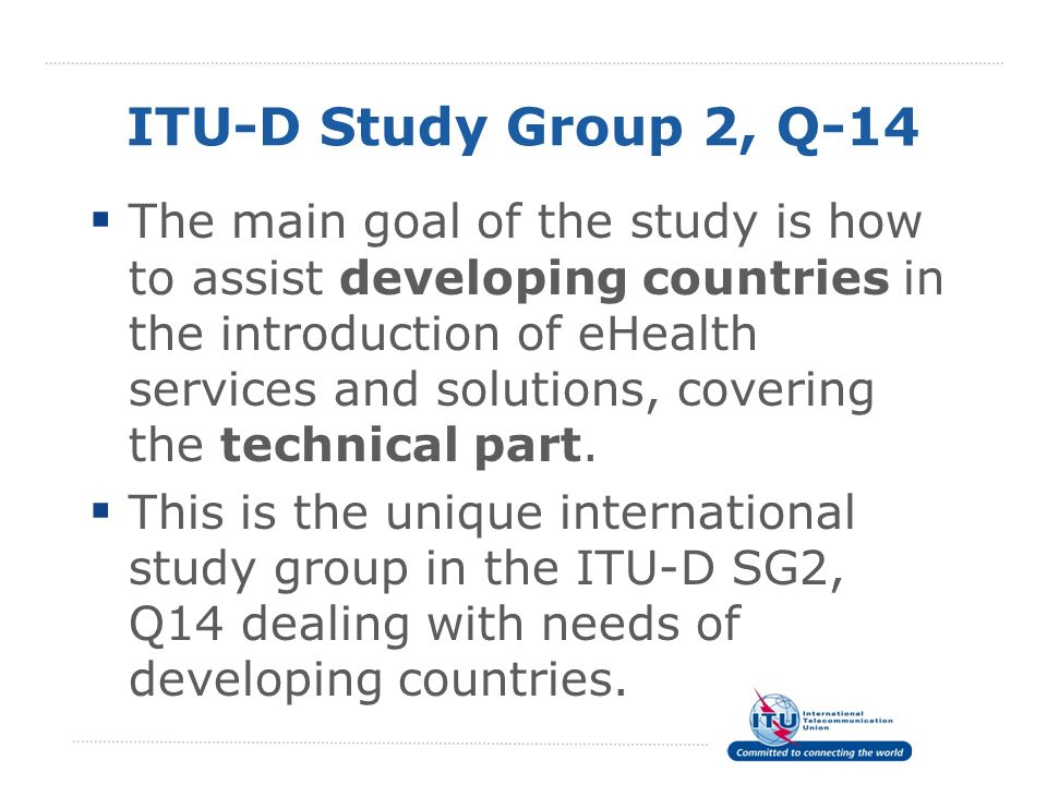 ITU-D Study Group 2, Q-14 The main goal of the study is how to assist developing countries in the introduction of eHealth services and solutions, cove