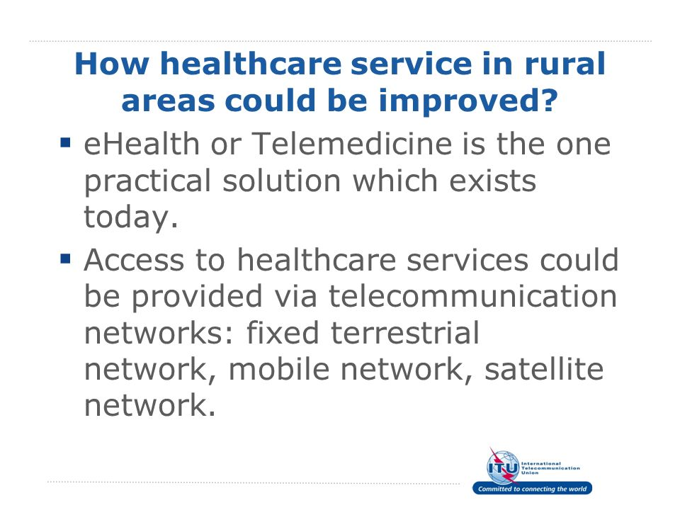 How healthcare service in rural areas could be improved? eHealth or Telemedicine is the one practical solution which exists today. Access to healthcar