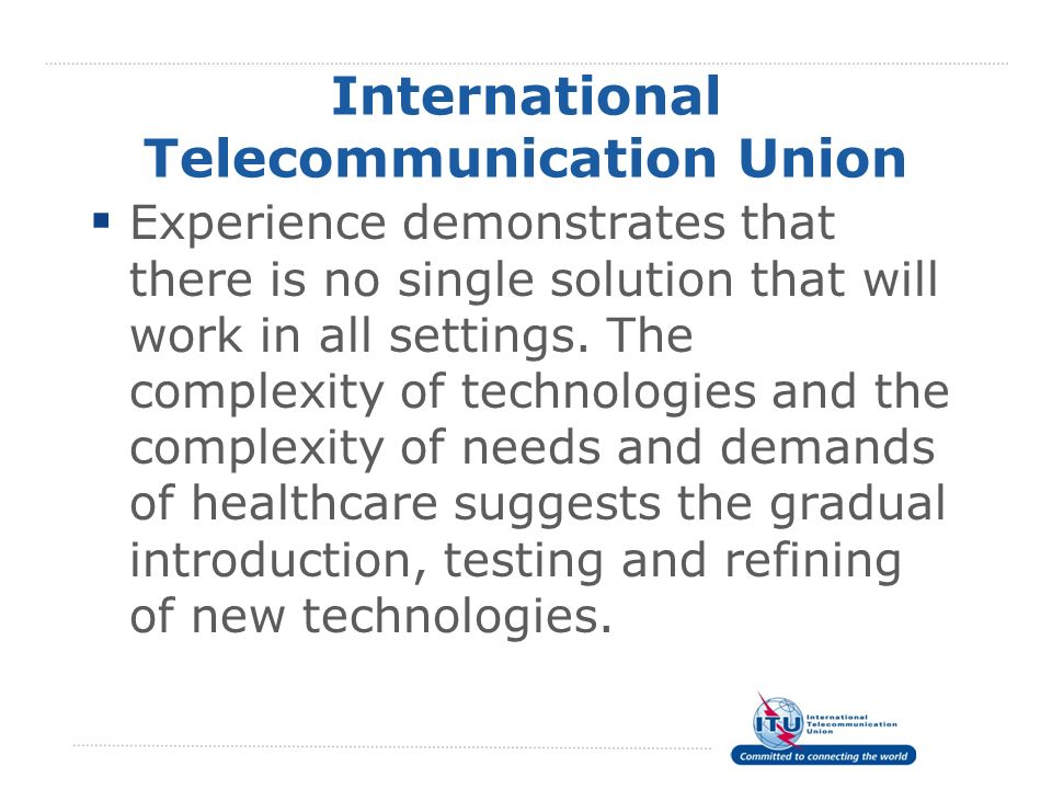 International Telecommunication Union Experience demonstrates that there is no single solution that will work in all settings. The complexity of techn