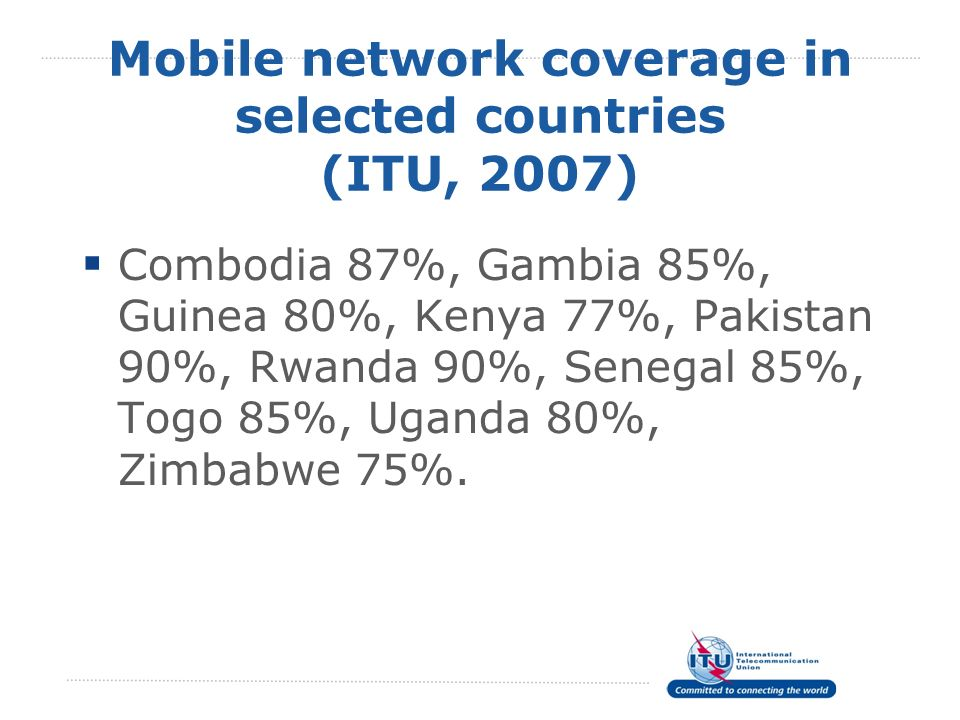 Mobile network coverage in selected countries (ITU, 2007) Combodia 87%, Gambia 85%, Guinea 80%, Kenya 77%, Pakistan 90%, Rwanda 90%, Senegal 85%, Togo