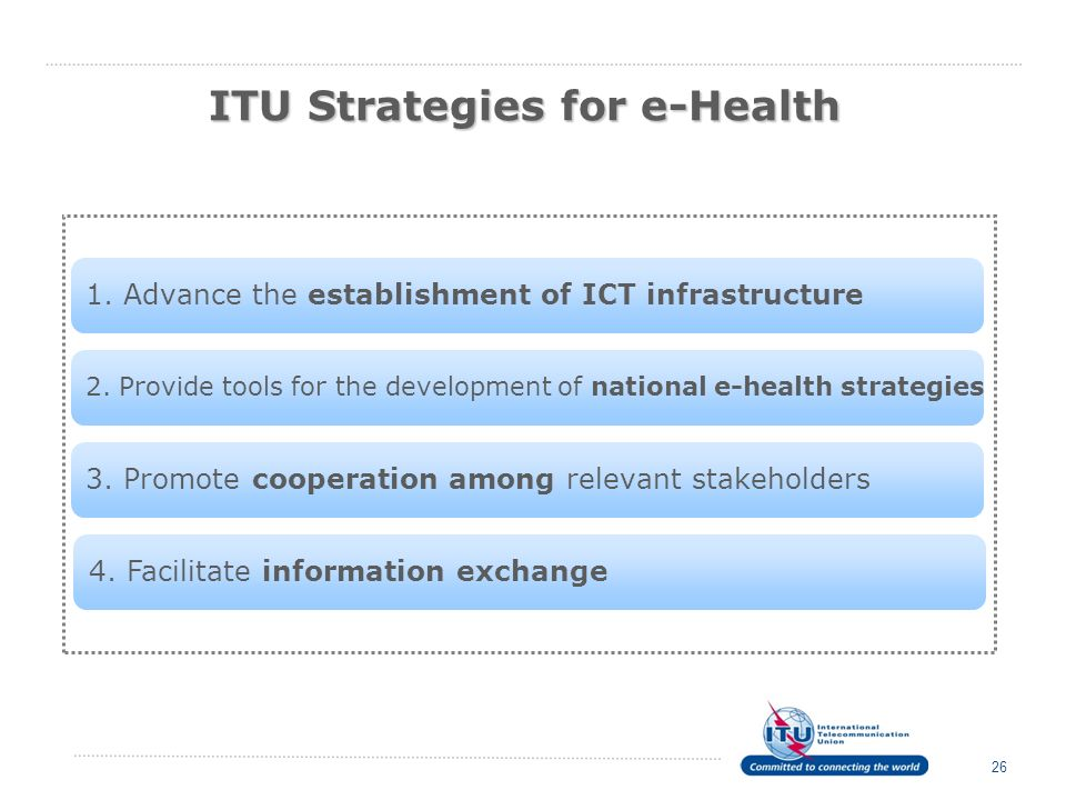 ITU Strategies for e-Health 26 2. Provide tools for the development of national e-health strategies 1. Advance the establishment of ICT infrastructure