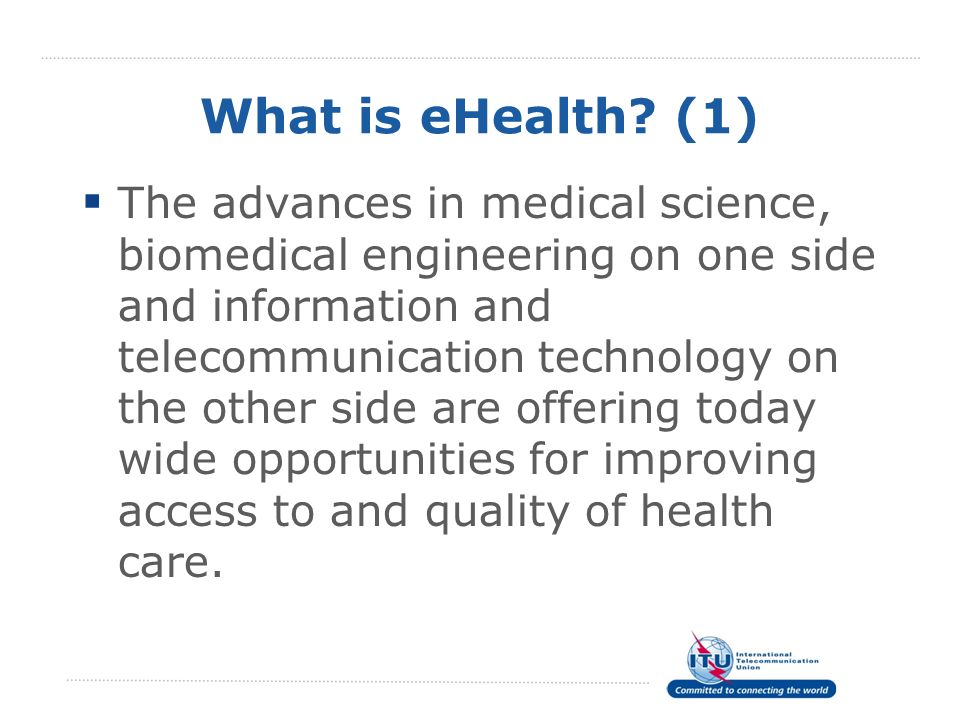 What is eHealth? (1) The advances in medical science, biomedical engineering on one side and information and telecommunication technology on the other