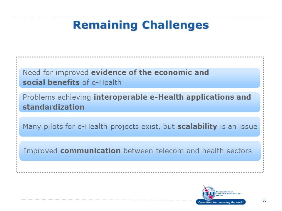 Remaining Challenges 36 Problems achieving interoperable e-Health applications and standardization Need for improved evidence of the economic and soci