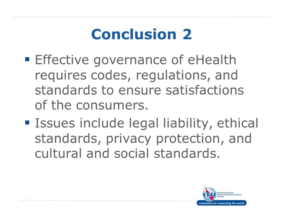 Conclusion 2 Effective governance of eHealth requires codes, regulations, and standards to ensure satisfactions of the consumers. Issues include legal