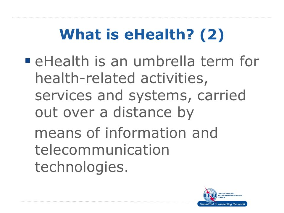 What is eHealth? (2) eHealth is an umbrella term for health-related activities, services and systems, carried out over a distance by means of informat