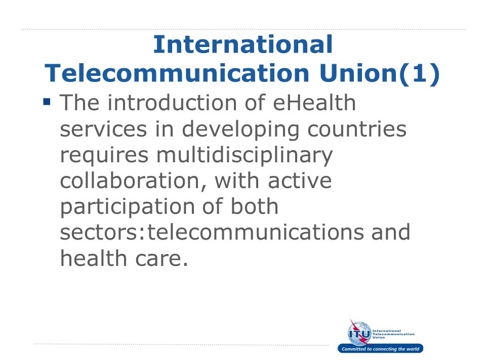 International Telecommunication Union(1) The introduction of eHealth services in developing countries requires multidisciplinary collaboration, with a