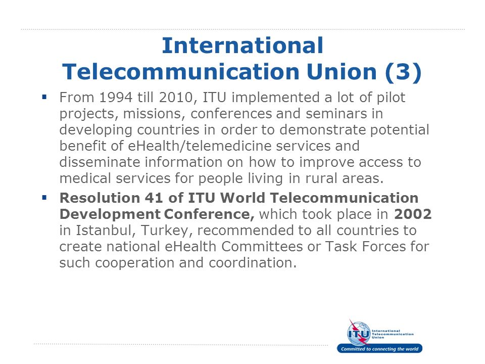 International Telecommunication Union (3) From 1994 till 2010, ITU implemented a lot of pilot projects, missions, conferences and seminars in developi