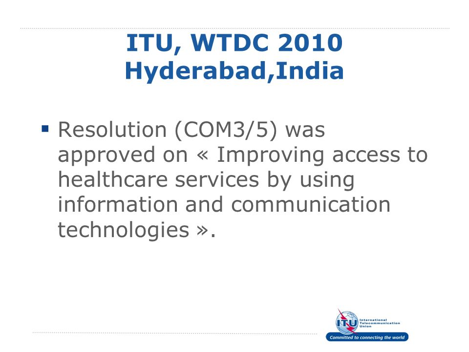 ITU, WTDC 2010 Hyderabad,India Resolution (COM3/5) was approved on « Improving access to healthcare services by using information and communication te