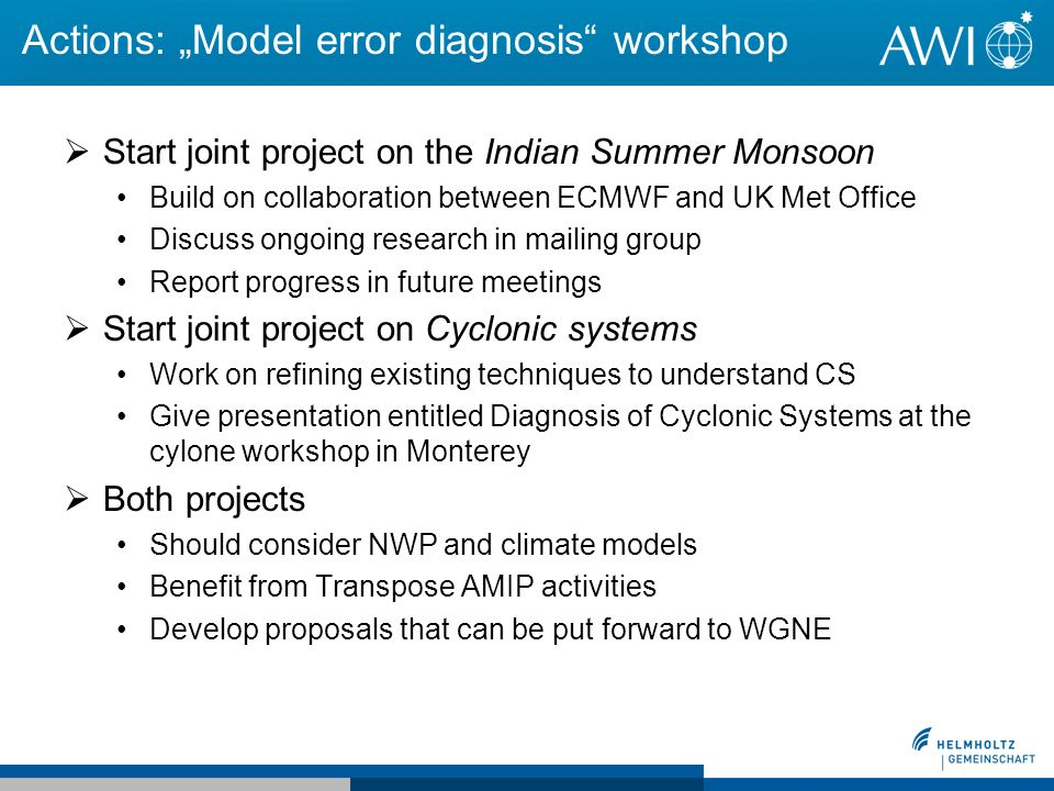 Actions: Model error diagnosis workshop Start joint project on the Indian Summer Monsoon Build on collaboration between ECMWF and UK Met Office Discuss ongoing research in mailing group Report progress in future meetings Start joint project on Cyclonic systems Work on refining existing techniques to understand CS Give presentation entitled Diagnosis of Cyclonic Systems at the cylone workshop in Monterey Both projects Should consider NWP and climate models Benefit from Transpose AMIP activities Develop proposals that can be put forward to WGNE