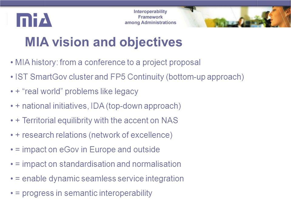 MIA vision and objectives MIA history: from a conference to a project proposal IST SmartGov cluster and FP5 Continuity (bottom-up approach) + real world problems like legacy + national initiatives, IDA (top-down approach) + Territorial equilibrity with the accent on NAS + research relations (network of excellence) = impact on eGov in Europe and outside = impact on standardisation and normalisation = enable dynamic seamless service integration = progress in semantic interoperability