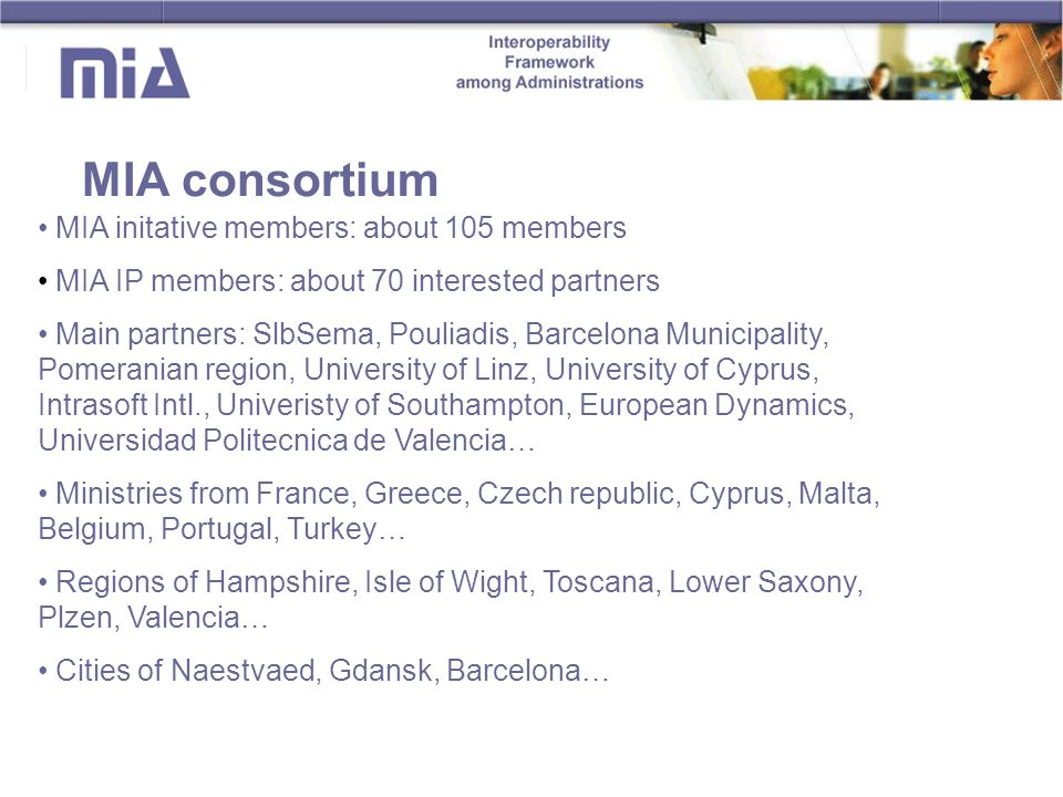 MIA consortium MIA initative members: about 105 members MIA IP members: about 70 interested partners Main partners: SlbSema, Pouliadis, Barcelona Municipality, Pomeranian region, University of Linz, University of Cyprus, Intrasoft Intl., Univeristy of Southampton, European Dynamics, Universidad Politecnica de Valencia… Ministries from France, Greece, Czech republic, Cyprus, Malta, Belgium, Portugal, Turkey… Regions of Hampshire, Isle of Wight, Toscana, Lower Saxony, Plzen, Valencia… Cities of Naestvaed, Gdansk, Barcelona…