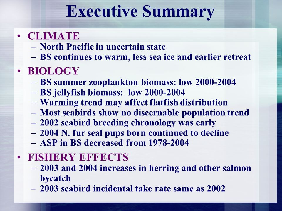 Executive Summary CLIMATE –North Pacific in uncertain state –BS continues to warm, less sea ice and earlier retreat BIOLOGY –BS summer zooplankton biomass: low 2000-2004 –BS jellyfish biomass: low 2000-2004 –Warming trend may affect flatfish distribution –Most seabirds show no discernable population trend –2002 seabird breeding chronology was early –2004 N.
