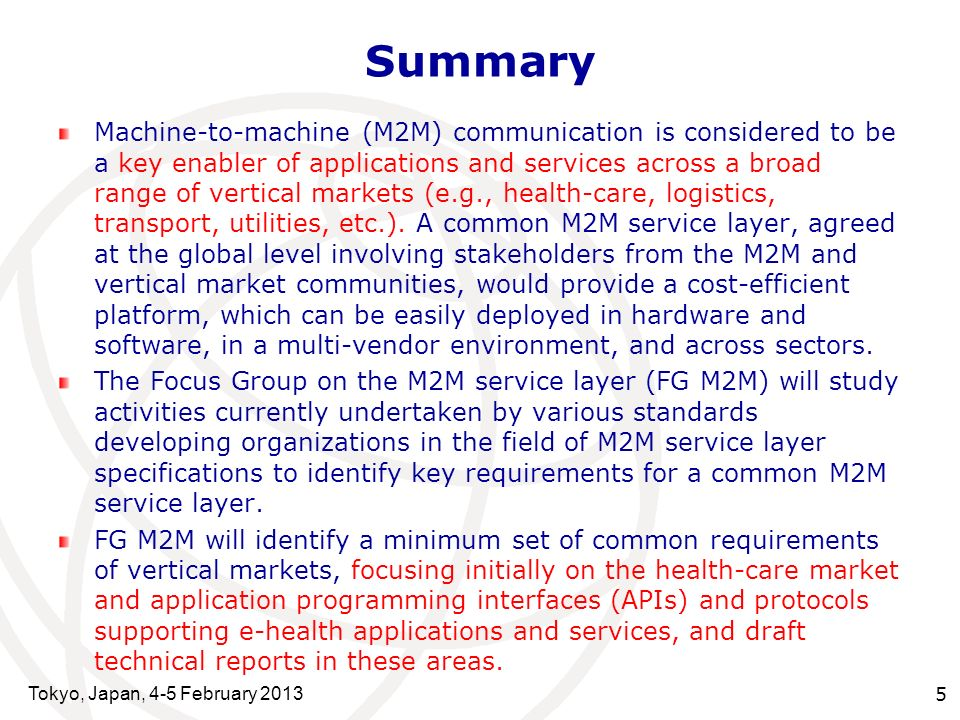 Tokyo, Japan, 4-5 February 2013 5 Summary Machine-to-machine (M2M) communication is considered to be a key enabler of applications and services across a broad range of vertical markets (e.g., health-care, logistics, transport, utilities, etc.).