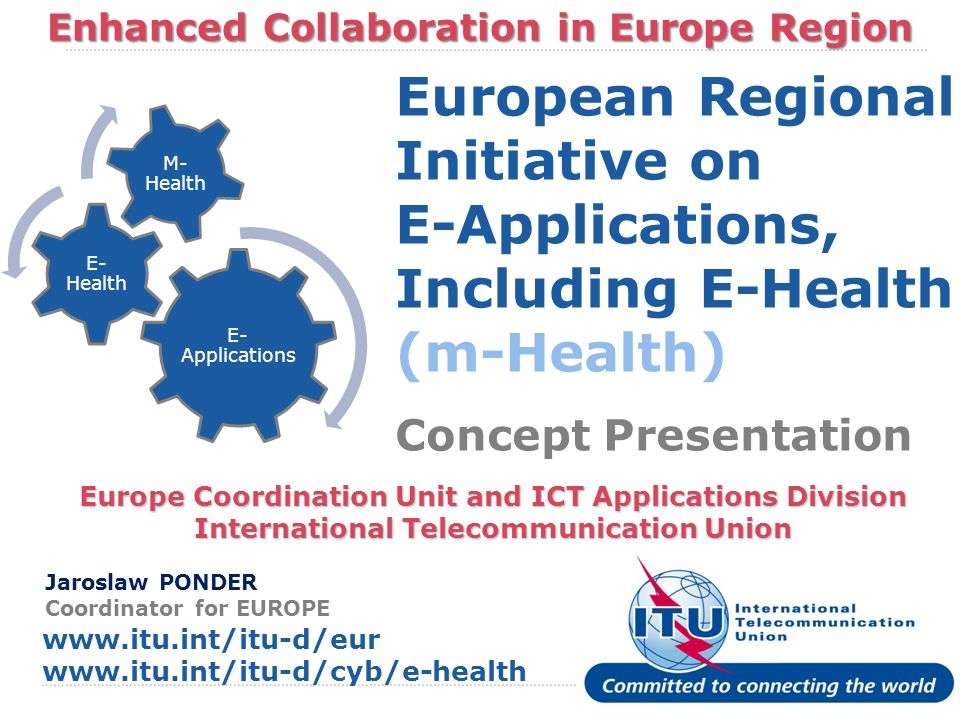 International Telecommunication Union Enhanced Collaboration in Europe Region Europe Coordination Unit and ICT Applications Division International Tel