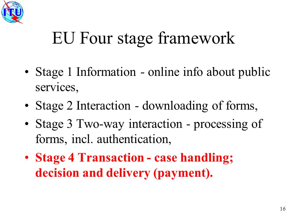 16 EU Four stage framework Stage 1 Information - online info about public services, Stage 2 Interaction - downloading of forms, Stage 3 Two-way interaction - processing of forms, incl.