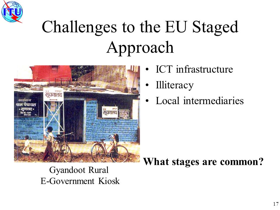 17 Challenges to the EU Staged Approach ICT infrastructure Illiteracy Local intermediaries Gyandoot Rural E-Government Kiosk What stages are common