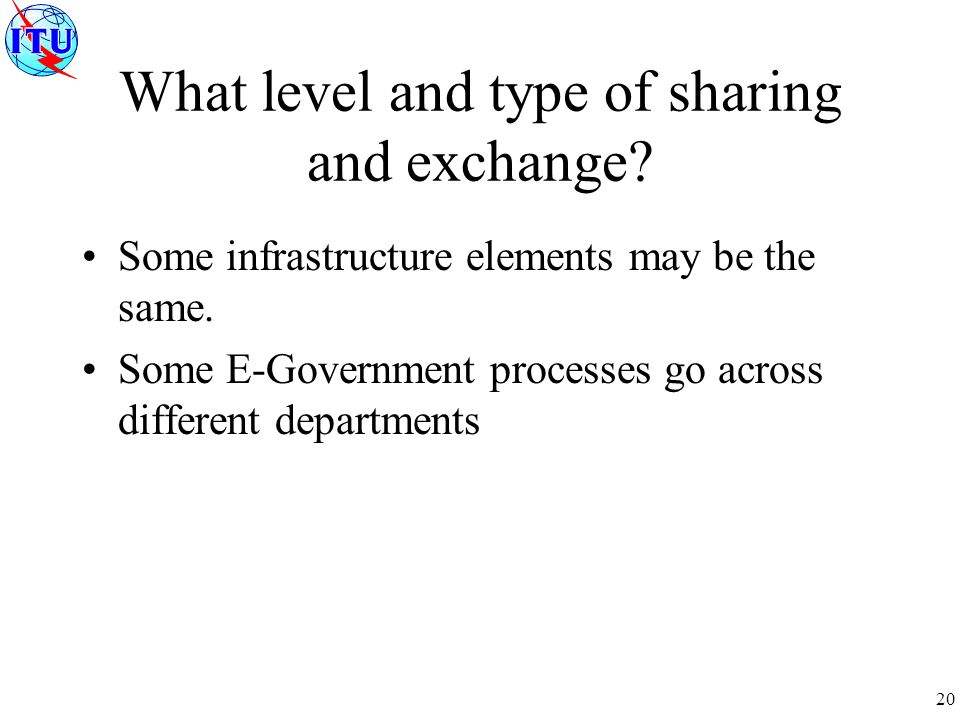 20 What level and type of sharing and exchange. Some infrastructure elements may be the same.