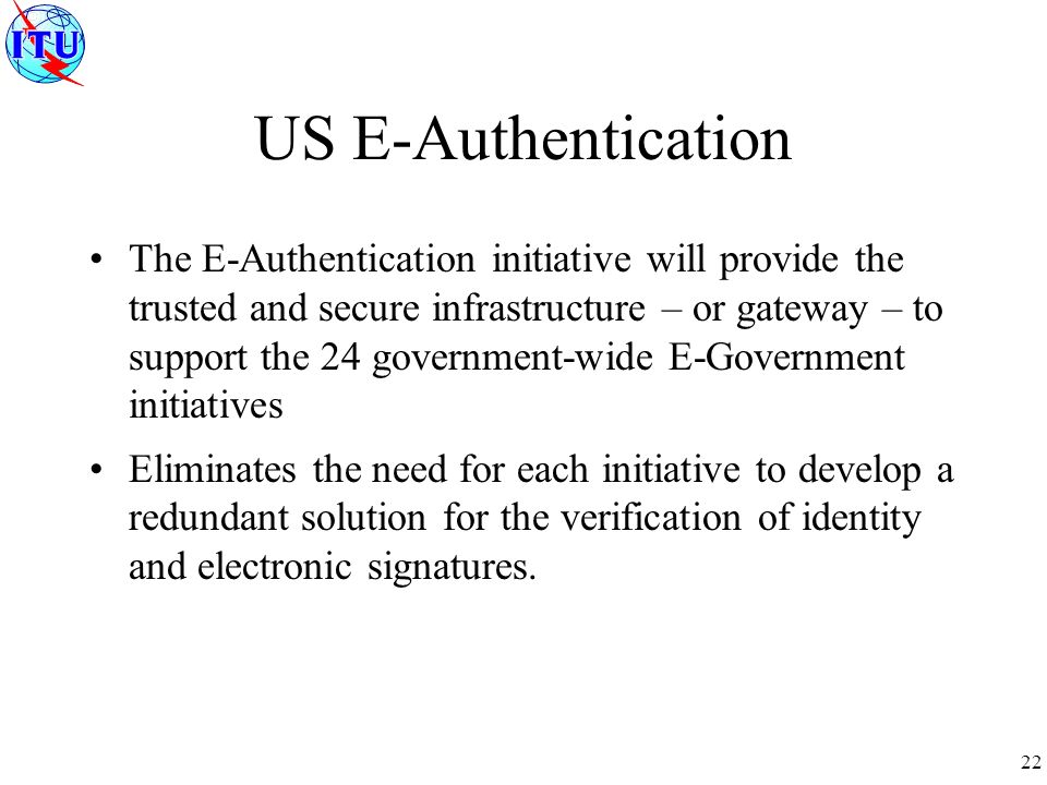 22 The E-Authentication initiative will provide the trusted and secure infrastructure – or gateway – to support the 24 government-wide E-Government initiatives Eliminates the need for each initiative to develop a redundant solution for the verification of identity and electronic signatures.