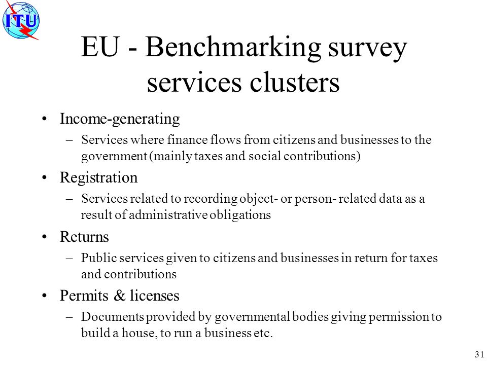 31 EU - Benchmarking survey services clusters Income-generating –Services where finance flows from citizens and businesses to the government (mainly taxes and social contributions) Registration –Services related to recording object- or person- related data as a result of administrative obligations Returns –Public services given to citizens and businesses in return for taxes and contributions Permits & licenses –Documents provided by governmental bodies giving permission to build a house, to run a business etc.