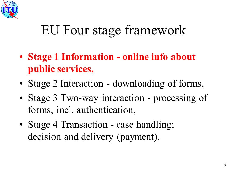 8 EU Four stage framework Stage 1 Information - online info about public services, Stage 2 Interaction - downloading of forms, Stage 3 Two-way interaction - processing of forms, incl.