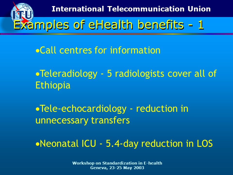 International Telecommunication Union Workshop on Standardization in E-health Geneva, 23-25 May 2003 Call centres for information Teleradiology - 5 radiologists cover all of Ethiopia Tele-echocardiology - reduction in unnecessary transfers Neonatal ICU - 5.4-day reduction in LOS Examples of eHealth benefits - 1