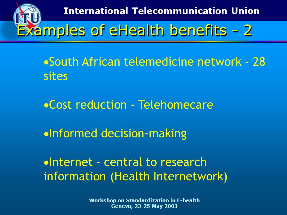International Telecommunication Union Workshop on Standardization in E-health Geneva, 23-25 May 2003 South African telemedicine network - 28 sites Cost reduction - Telehomecare Informed decision-making Internet - central to research information (Health Internetwork) Examples of eHealth benefits - 2