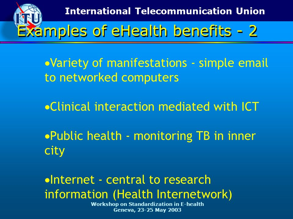 International Telecommunication Union Workshop on Standardization in E-health Geneva, 23-25 May 2003 Variety of manifestations - simple email to networked computers Clinical interaction mediated with ICT Public health - monitoring TB in inner city Internet - central to research information (Health Internetwork) Examples of eHealth benefits - 2